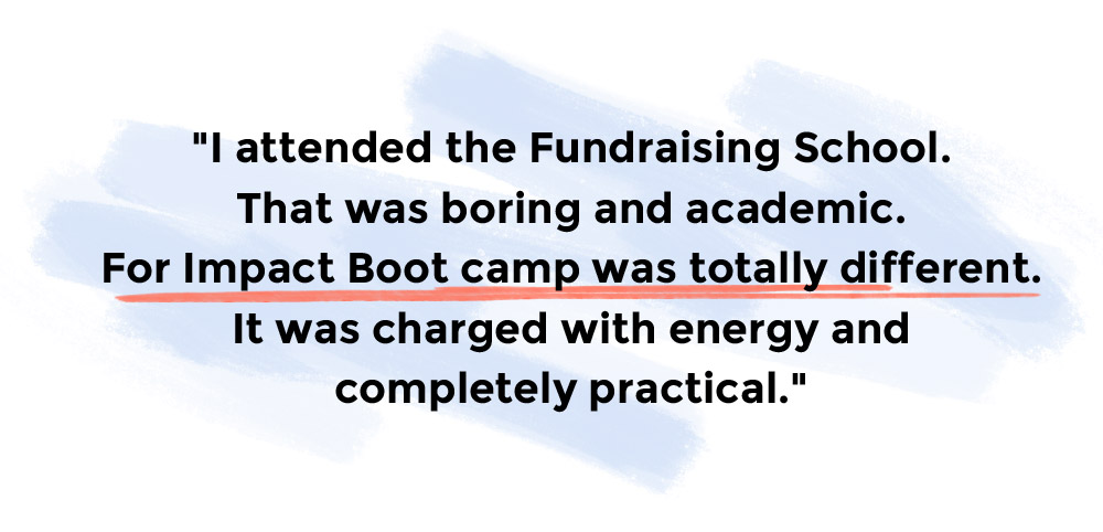I attended the Fundraising School. That was boring and academic. For Impact Boot camp was totally different. It was charged with energy and completely practical.